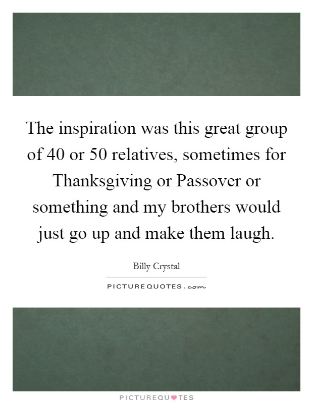 The inspiration was this great group of 40 or 50 relatives, sometimes for Thanksgiving or Passover or something and my brothers would just go up and make them laugh Picture Quote #1