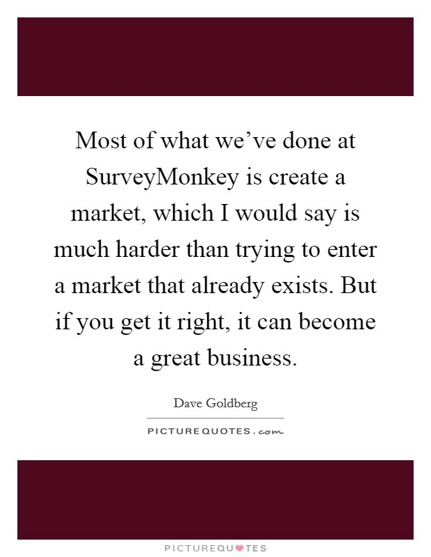 Most of what we've done at SurveyMonkey is create a market, which I would say is much harder than trying to enter a market that already exists. But if you get it right, it can become a great business. Picture Quote #1