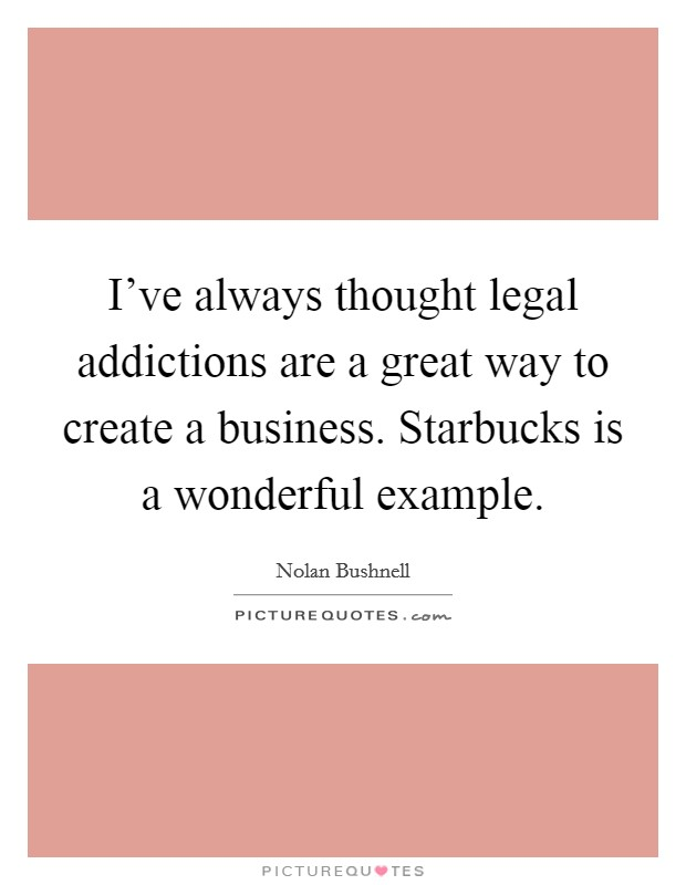 I've always thought legal addictions are a great way to create a business. Starbucks is a wonderful example Picture Quote #1