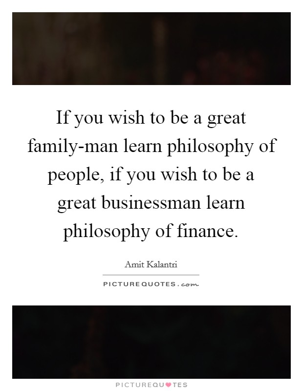 If you wish to be a great family-man learn philosophy of people, if you wish to be a great businessman learn philosophy of finance Picture Quote #1