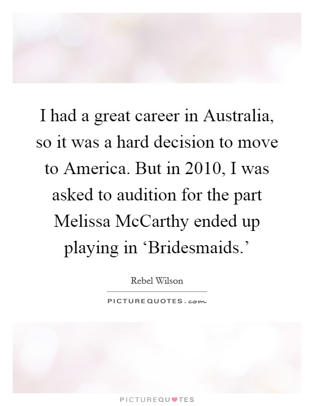 I had a great career in Australia, so it was a hard decision to move to America. But in 2010, I was asked to audition for the part Melissa McCarthy ended up playing in 'Bridesmaids.' Picture Quote #1
