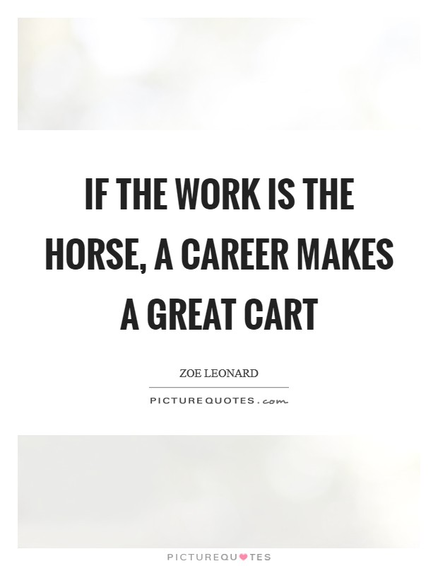 If the work is the horse, a career makes a great cart Picture Quote #1