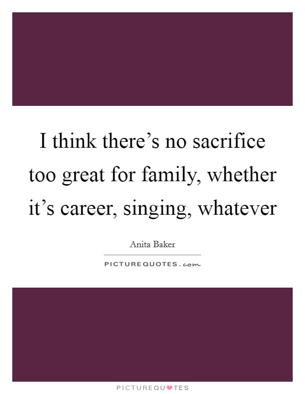 I think there's no sacrifice too great for family, whether it's career, singing, whatever Picture Quote #1