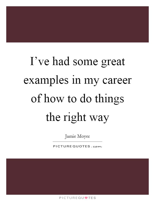 I've had some great examples in my career of how to do things the right way Picture Quote #1