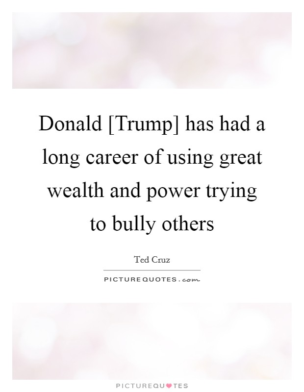 Donald [Trump] has had a long career of using great wealth and power trying to bully others Picture Quote #1