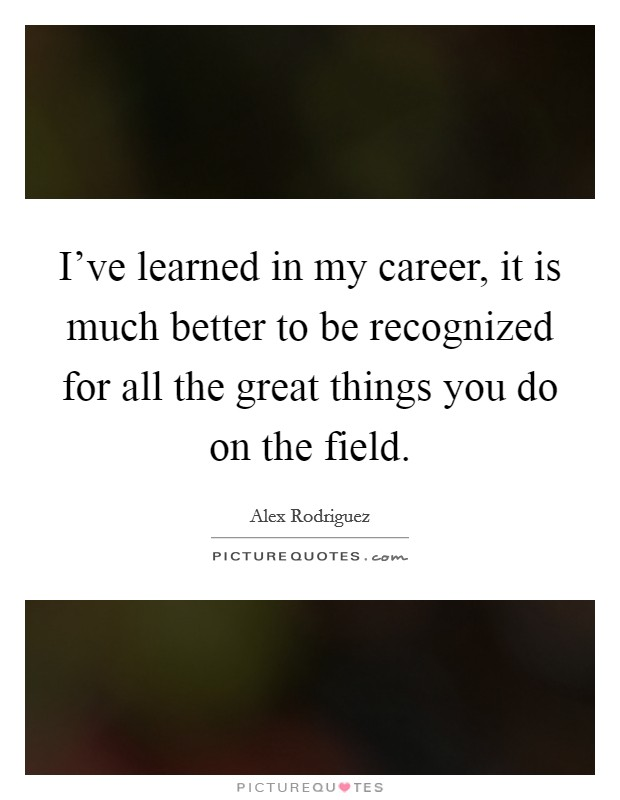 I've learned in my career, it is much better to be recognized for all the great things you do on the field Picture Quote #1