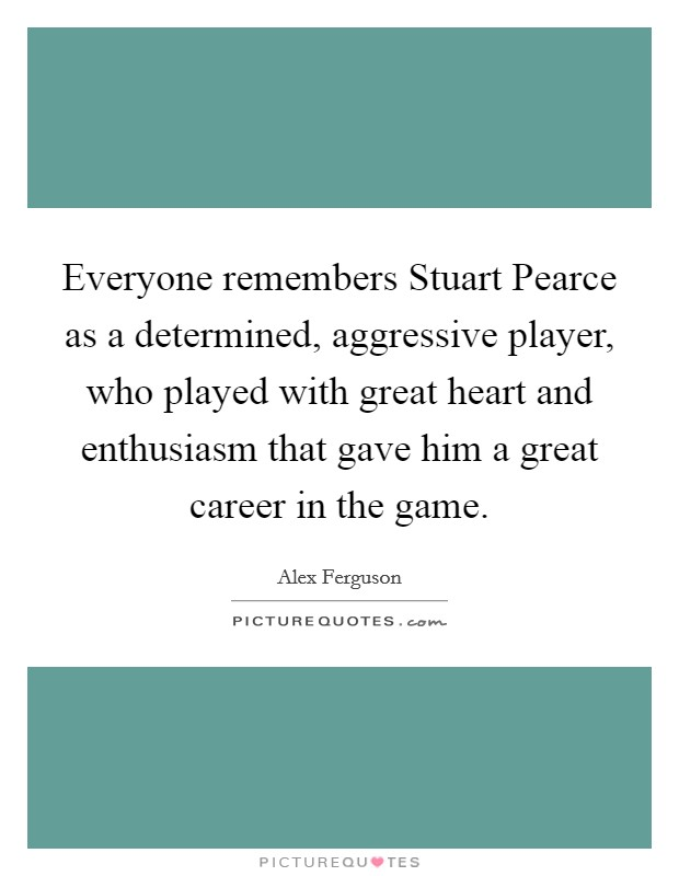 Everyone remembers Stuart Pearce as a determined, aggressive player, who played with great heart and enthusiasm that gave him a great career in the game Picture Quote #1