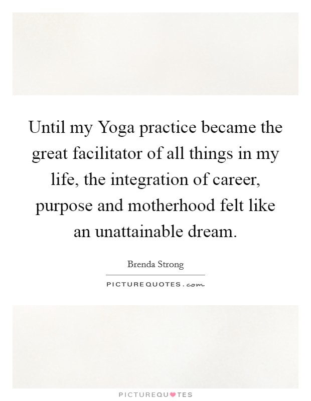 Until my Yoga practice became the great facilitator of all things in my life, the integration of career, purpose and motherhood felt like an unattainable dream Picture Quote #1