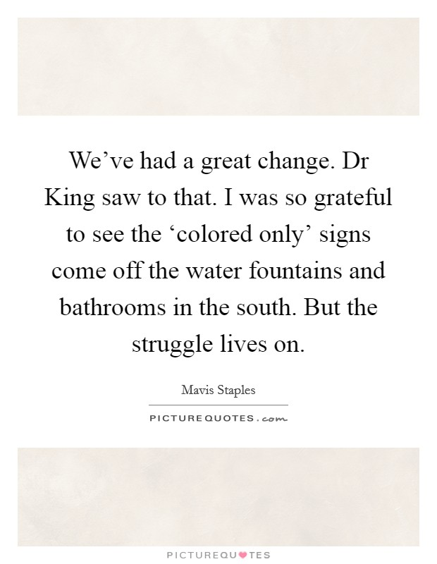 We've had a great change. Dr King saw to that. I was so grateful to see the 'colored only' signs come off the water fountains and bathrooms in the south. But the struggle lives on Picture Quote #1