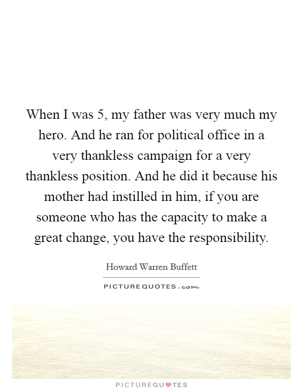 When I was 5, my father was very much my hero. And he ran for political office in a very thankless campaign for a very thankless position. And he did it because his mother had instilled in him, if you are someone who has the capacity to make a great change, you have the responsibility Picture Quote #1