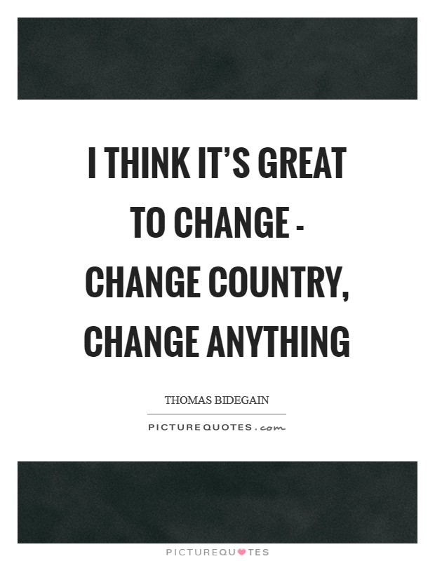 I think it's great to change - change country, change anything Picture Quote #1