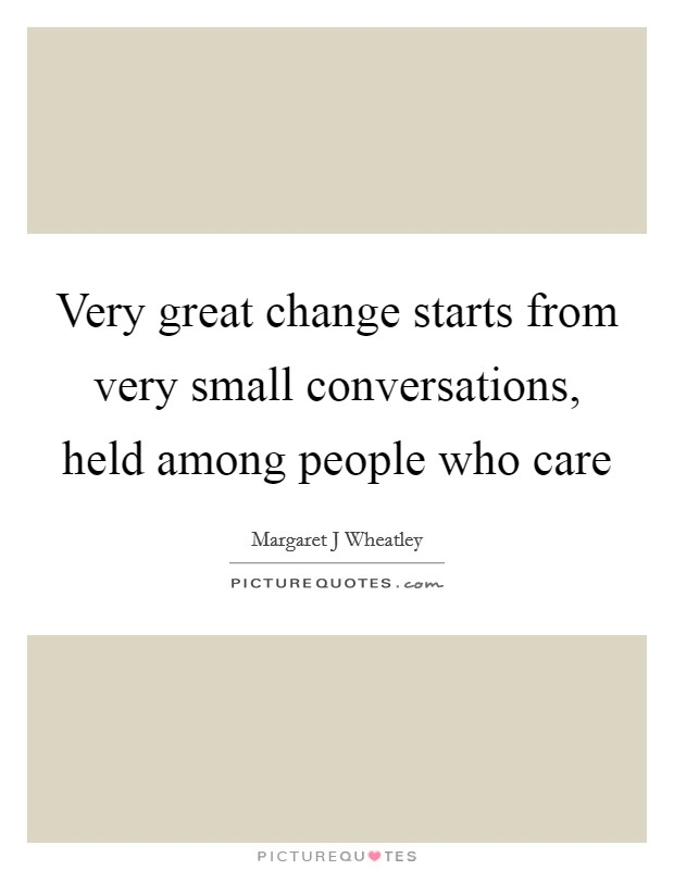 Very great change starts from very small conversations, held among people who care Picture Quote #1