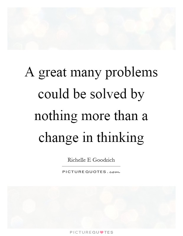 A great many problems could be solved by nothing more than a change in thinking Picture Quote #1