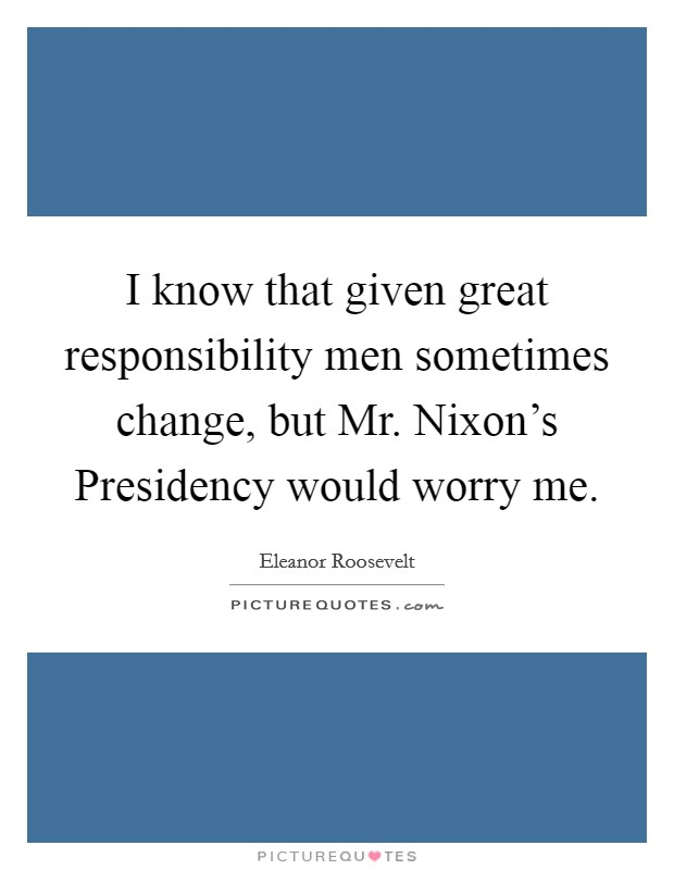 I know that given great responsibility men sometimes change, but Mr. Nixon's Presidency would worry me Picture Quote #1