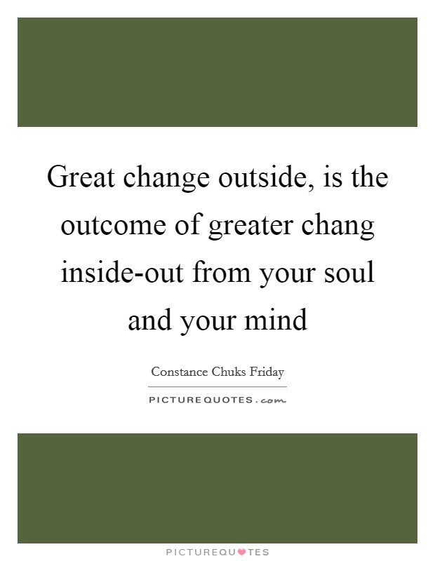 Great change outside, is the outcome of greater chang inside-out from your soul and your mind Picture Quote #1