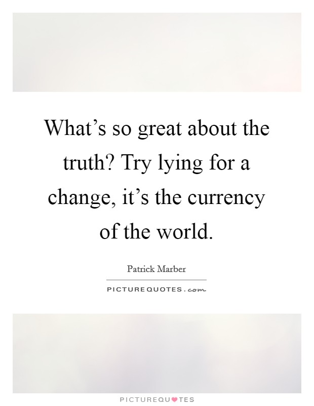 What's so great about the truth? Try lying for a change, it's the currency of the world Picture Quote #1