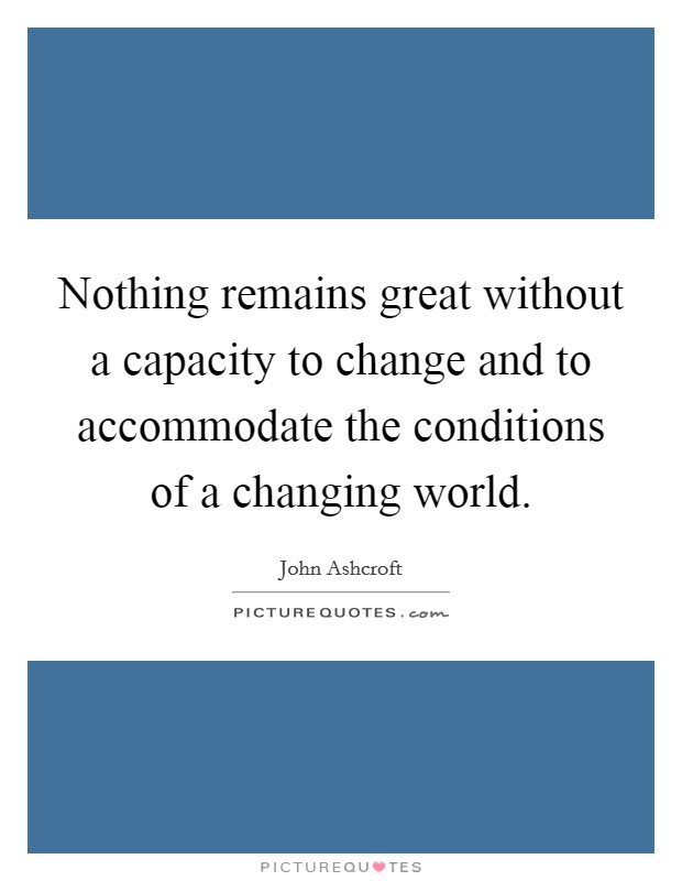 Nothing remains great without a capacity to change and to accommodate the conditions of a changing world. Picture Quote #1