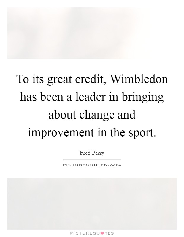 To its great credit, Wimbledon has been a leader in bringing about change and improvement in the sport. Picture Quote #1