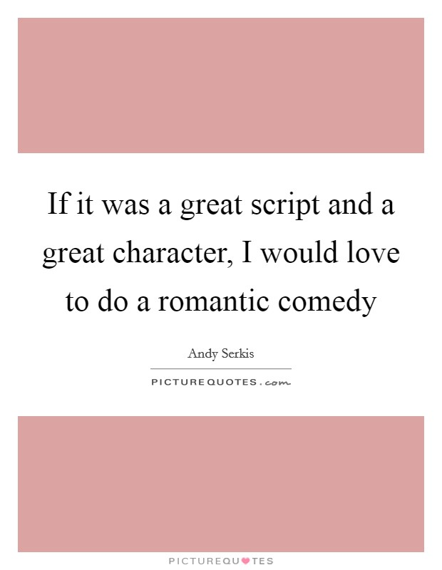 If it was a great script and a great character, I would love to do a romantic comedy Picture Quote #1