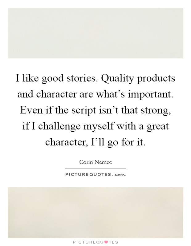 I like good stories. Quality products and character are what's important. Even if the script isn't that strong, if I challenge myself with a great character, I'll go for it. Picture Quote #1