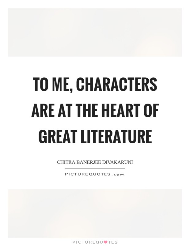 To me, characters are at the heart of great literature Picture Quote #1