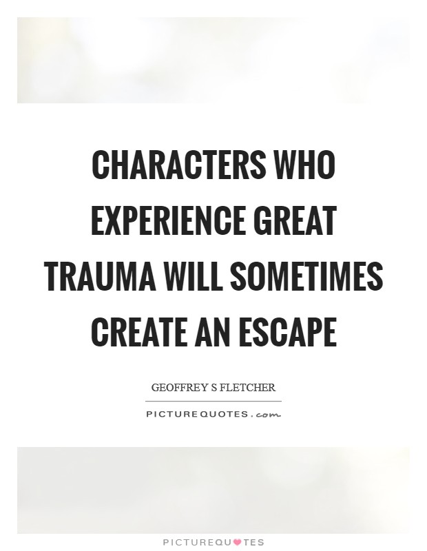 Characters who experience great trauma will sometimes create an escape Picture Quote #1