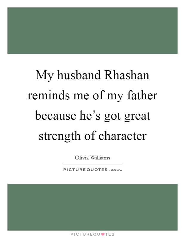 My husband Rhashan reminds me of my father because he's got great strength of character Picture Quote #1