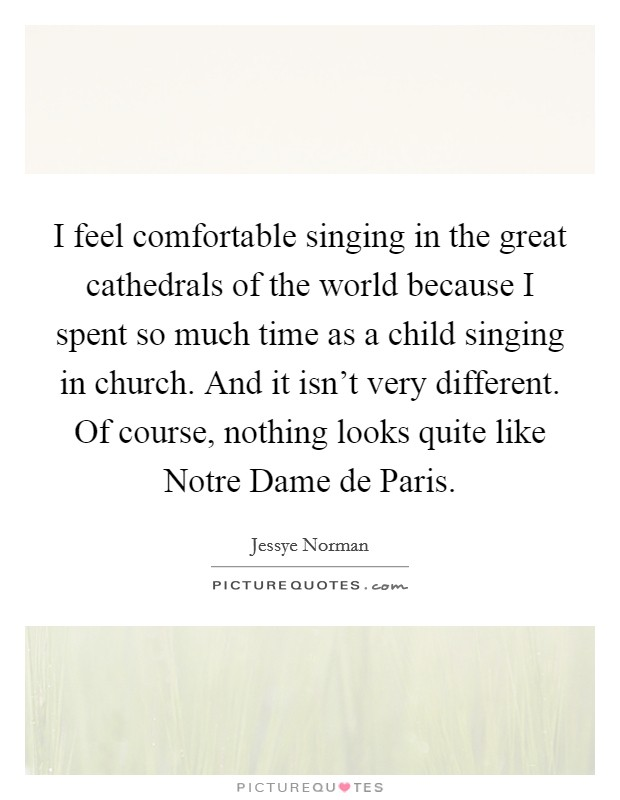 I feel comfortable singing in the great cathedrals of the world because I spent so much time as a child singing in church. And it isn't very different. Of course, nothing looks quite like Notre Dame de Paris Picture Quote #1
