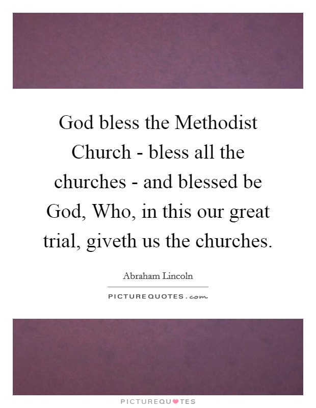 God bless the Methodist Church - bless all the churches - and blessed be God, Who, in this our great trial, giveth us the churches Picture Quote #1