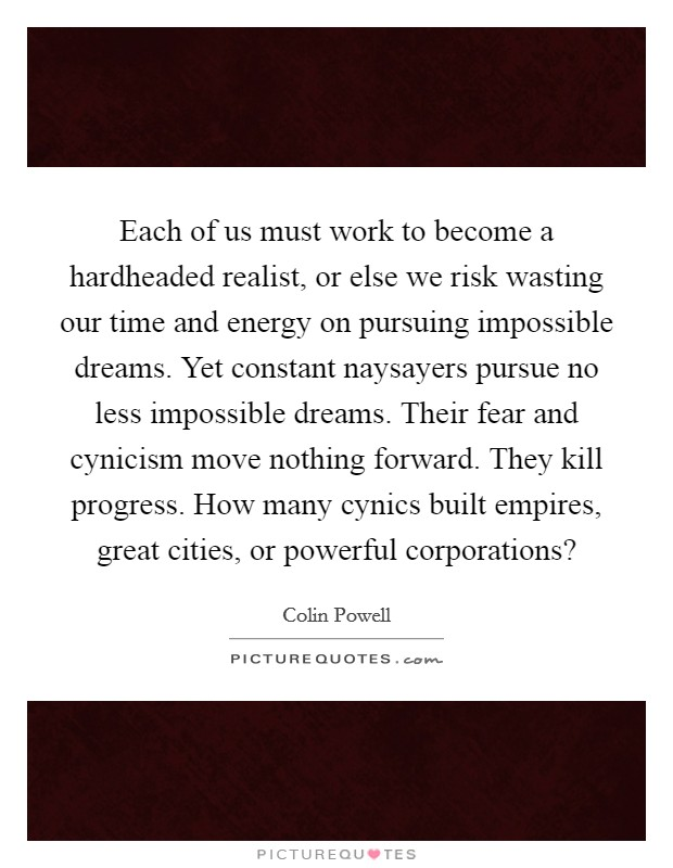 Each of us must work to become a hardheaded realist, or else we risk wasting our time and energy on pursuing impossible dreams. Yet constant naysayers pursue no less impossible dreams. Their fear and cynicism move nothing forward. They kill progress. How many cynics built empires, great cities, or powerful corporations? Picture Quote #1