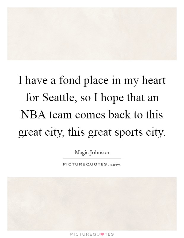 I have a fond place in my heart for Seattle, so I hope that an NBA team comes back to this great city, this great sports city Picture Quote #1