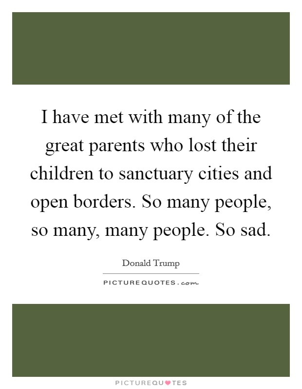 I have met with many of the great parents who lost their children to sanctuary cities and open borders. So many people, so many, many people. So sad Picture Quote #1