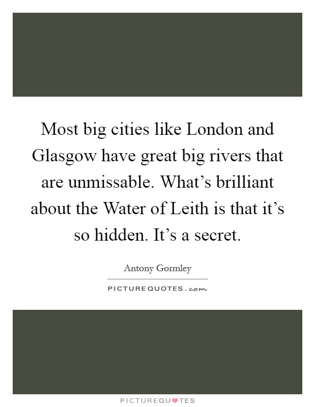 Most big cities like London and Glasgow have great big rivers that are unmissable. What's brilliant about the Water of Leith is that it's so hidden. It's a secret Picture Quote #1