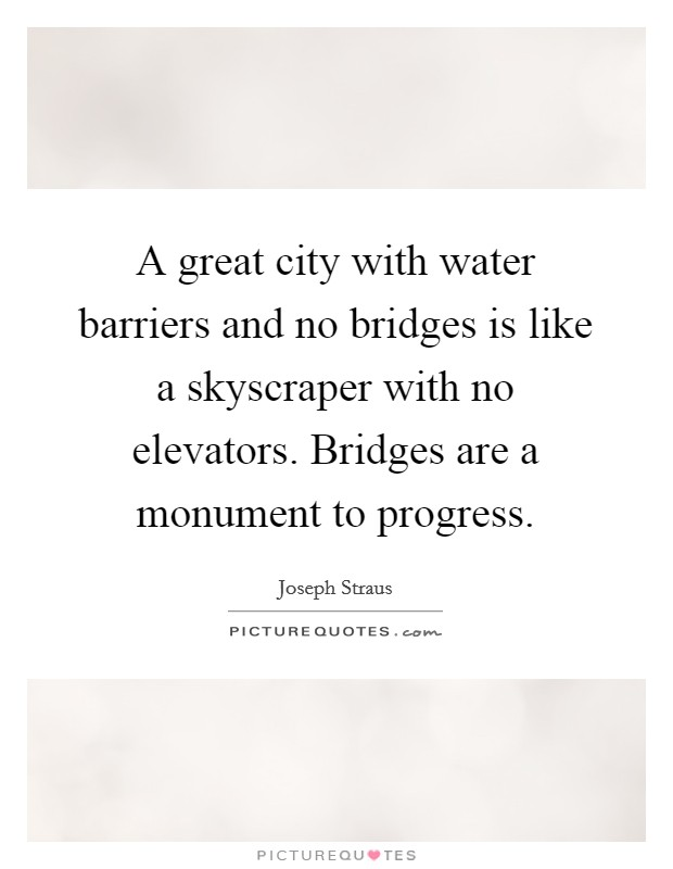 A great city with water barriers and no bridges is like a skyscraper with no elevators. Bridges are a monument to progress Picture Quote #1