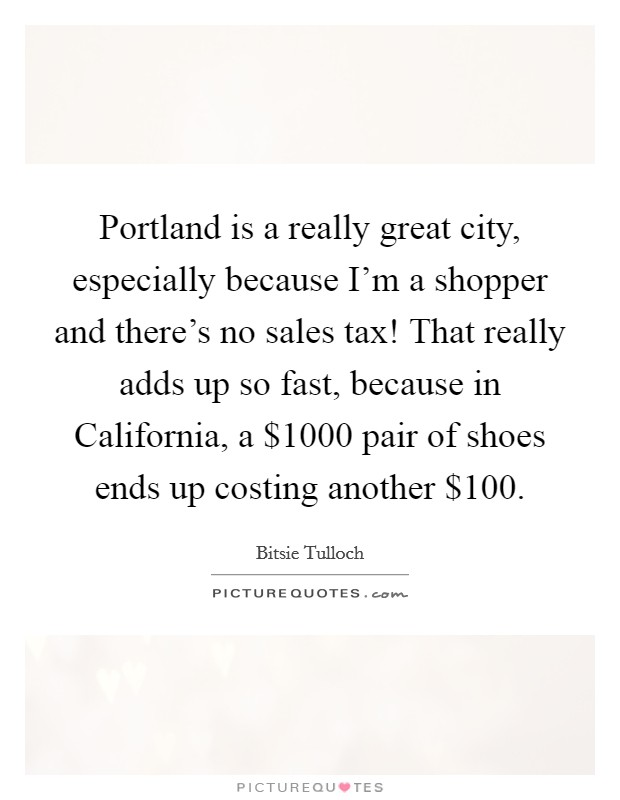 Portland is a really great city, especially because I'm a shopper and there's no sales tax! That really adds up so fast, because in California, a $1000 pair of shoes ends up costing another $100 Picture Quote #1
