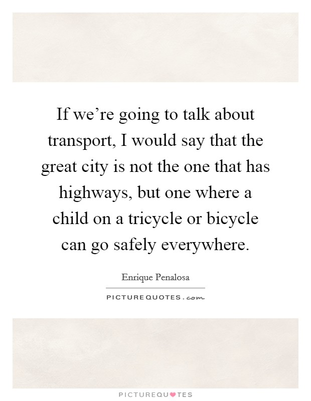 If we're going to talk about transport, I would say that the great city is not the one that has highways, but one where a child on a tricycle or bicycle can go safely everywhere Picture Quote #1
