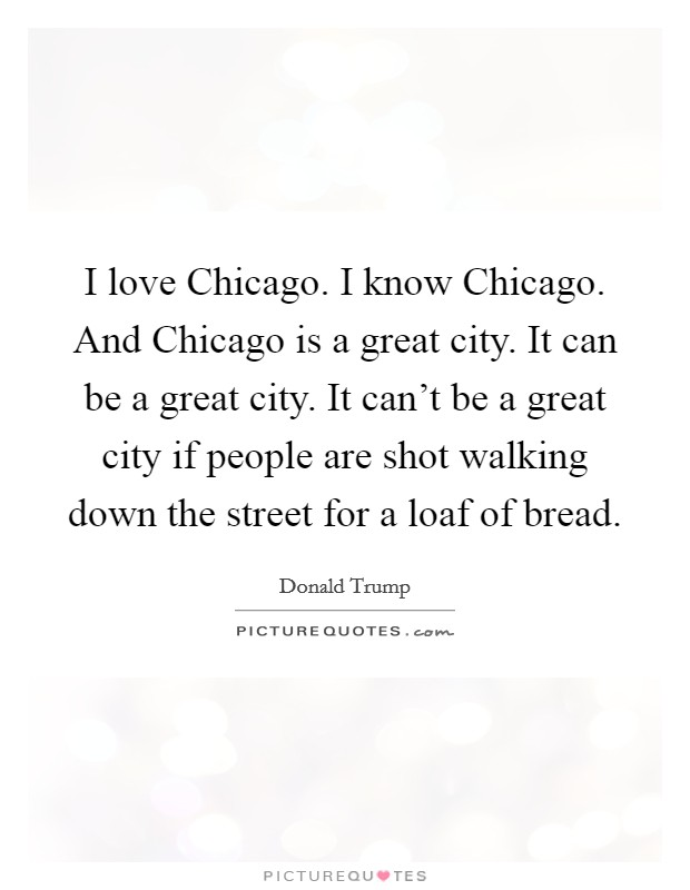 I love Chicago. I know Chicago. And Chicago is a great city. It can be a great city. It can't be a great city if people are shot walking down the street for a loaf of bread Picture Quote #1