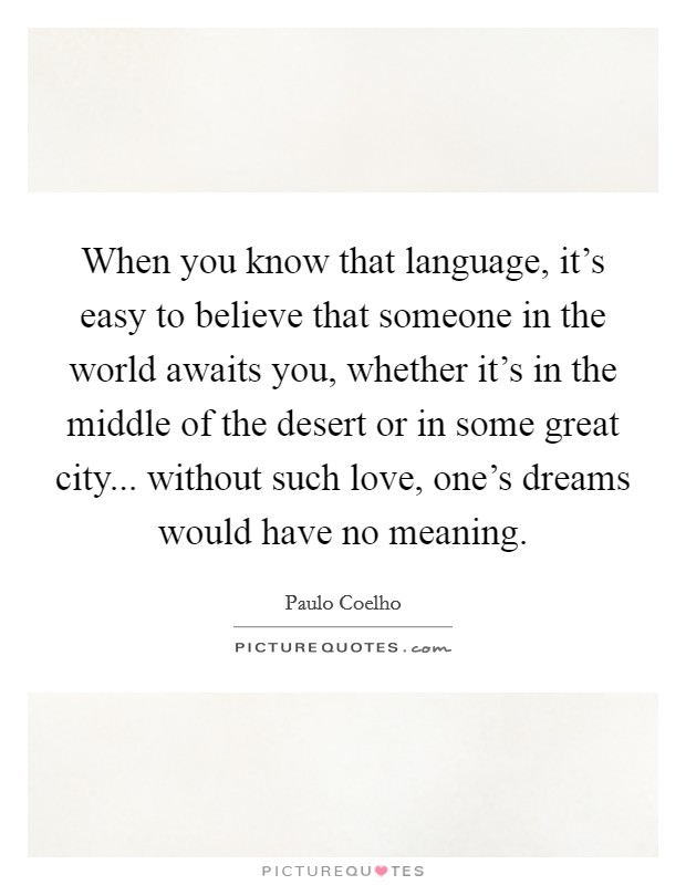 When you know that language, it's easy to believe that someone in the world awaits you, whether it's in the middle of the desert or in some great city... without such love, one's dreams would have no meaning Picture Quote #1