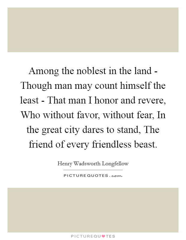 Among the noblest in the land - Though man may count himself the least - That man I honor and revere, Who without favor, without fear, In the great city dares to stand, The friend of every friendless beast Picture Quote #1