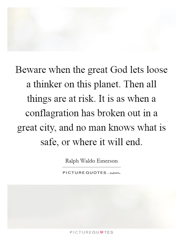 Beware when the great God lets loose a thinker on this planet. Then all things are at risk. It is as when a conflagration has broken out in a great city, and no man knows what is safe, or where it will end Picture Quote #1