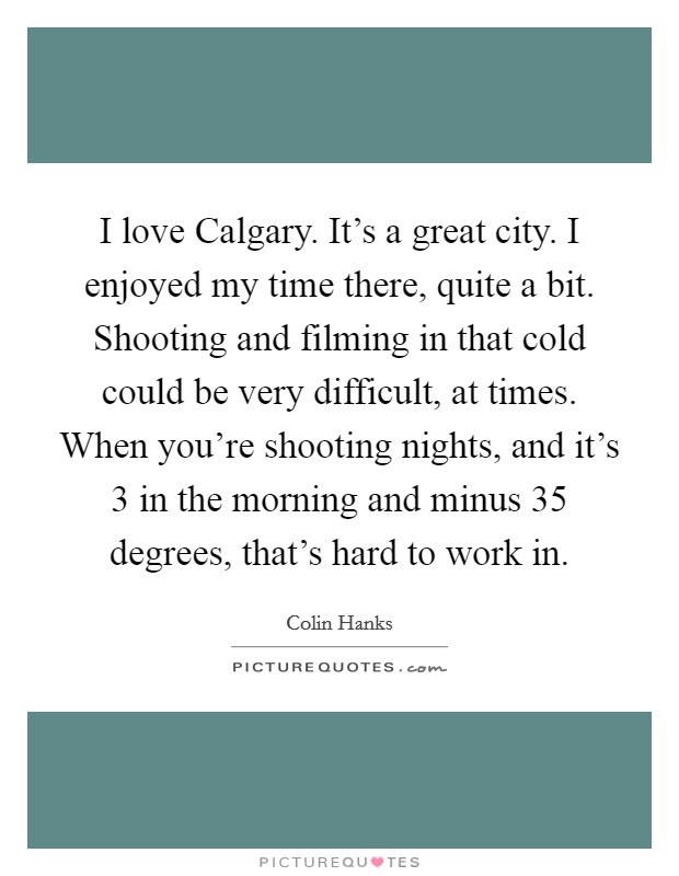 I love Calgary. It's a great city. I enjoyed my time there, quite a bit. Shooting and filming in that cold could be very difficult, at times. When you're shooting nights, and it's 3 in the morning and minus 35 degrees, that's hard to work in Picture Quote #1