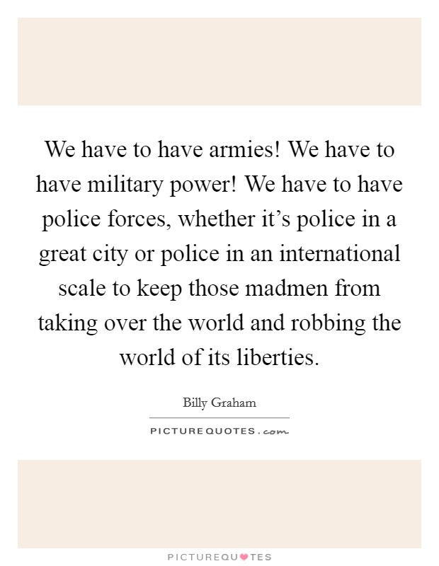 We have to have armies! We have to have military power! We have to have police forces, whether it's police in a great city or police in an international scale to keep those madmen from taking over the world and robbing the world of its liberties Picture Quote #1