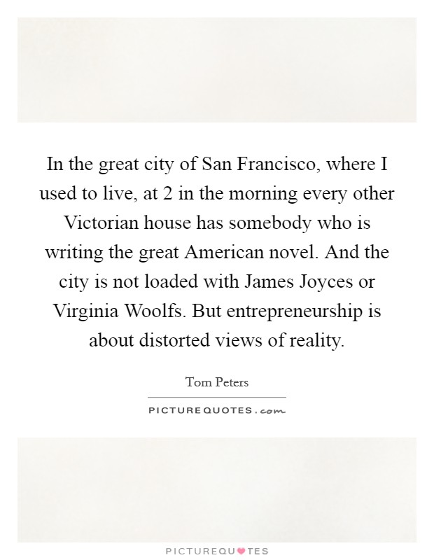 In the great city of San Francisco, where I used to live, at 2 in the morning every other Victorian house has somebody who is writing the great American novel. And the city is not loaded with James Joyces or Virginia Woolfs. But entrepreneurship is about distorted views of reality Picture Quote #1