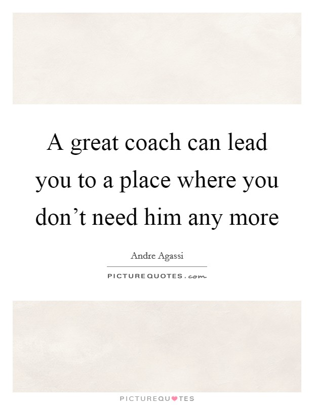 A great coach can lead you to a place where you don't need him any more Picture Quote #1