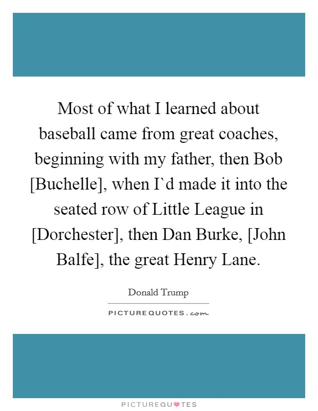 Most of what I learned about baseball came from great coaches, beginning with my father, then Bob [Buchelle], when I`d made it into the seated row of Little League in [Dorchester], then Dan Burke, [John Balfe], the great Henry Lane Picture Quote #1