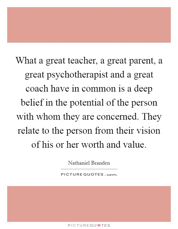 What a great teacher, a great parent, a great psychotherapist and a great coach have in common is a deep belief in the potential of the person with whom they are concerned. They relate to the person from their vision of his or her worth and value Picture Quote #1