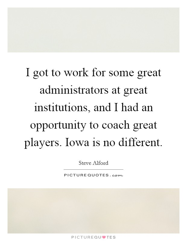 I got to work for some great administrators at great institutions, and I had an opportunity to coach great players. Iowa is no different Picture Quote #1