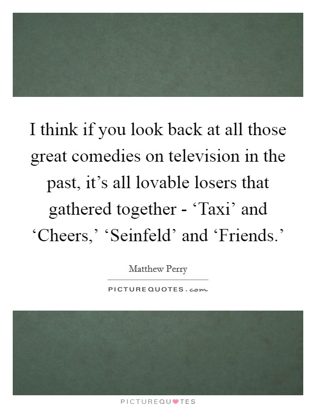 I think if you look back at all those great comedies on television in the past, it's all lovable losers that gathered together - 'Taxi' and 'Cheers,' 'Seinfeld' and 'Friends.' Picture Quote #1