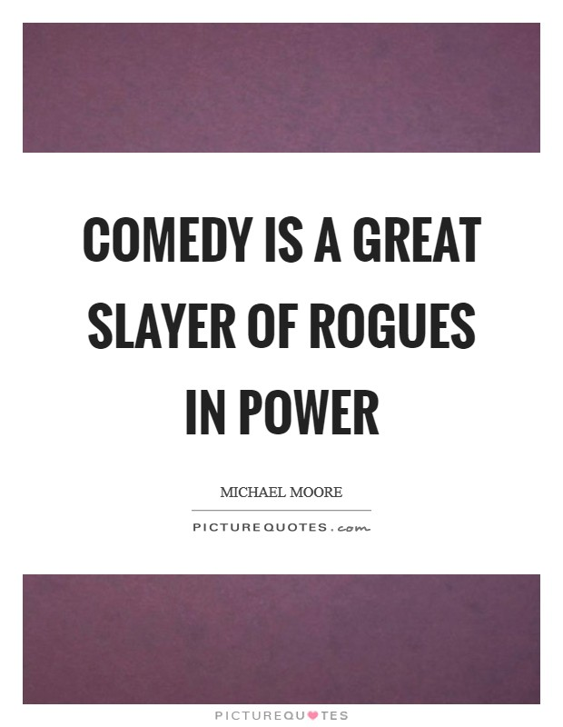 Comedy is a great slayer of rogues in power Picture Quote #1