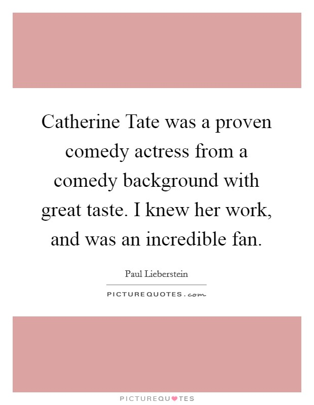 Catherine Tate was a proven comedy actress from a comedy background with great taste. I knew her work, and was an incredible fan Picture Quote #1